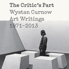 The Critic's Part: Wystan Curnow Art Writings 1971-2013